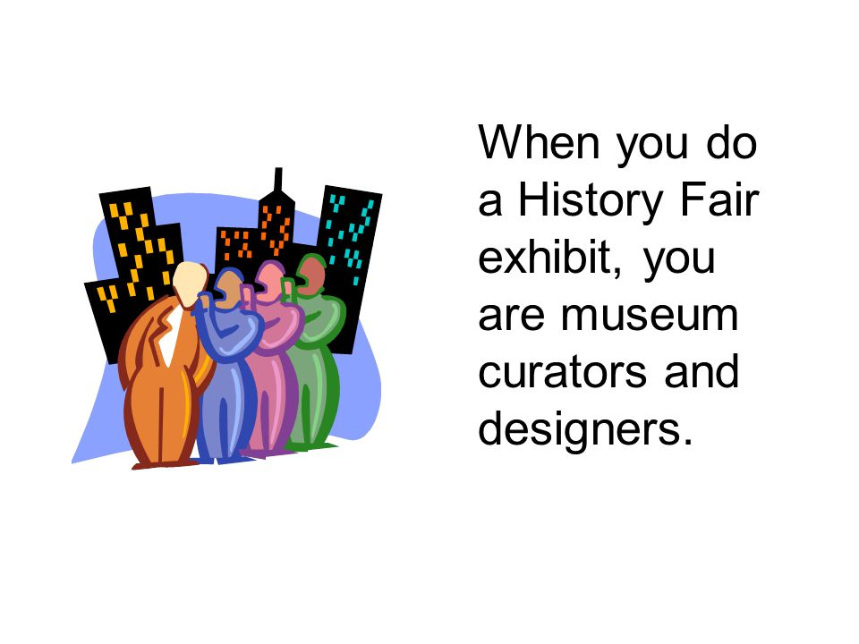 When you do a History Fair exhibit, you are museum curators and designers.