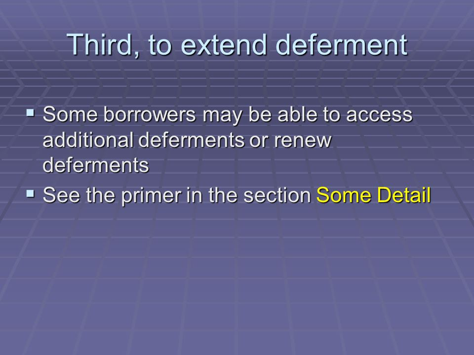 Third, to extend deferment  Some borrowers may be able to access additional deferments or renew deferments  See the primer in the section Some Detail