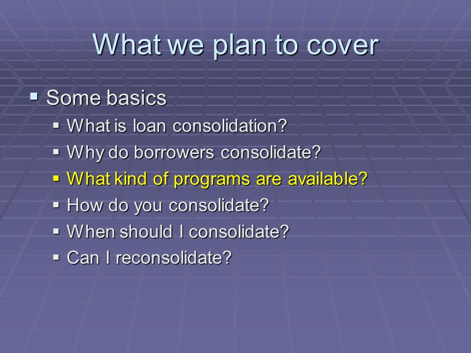 What we plan to cover  Some basics  What is loan consolidation.