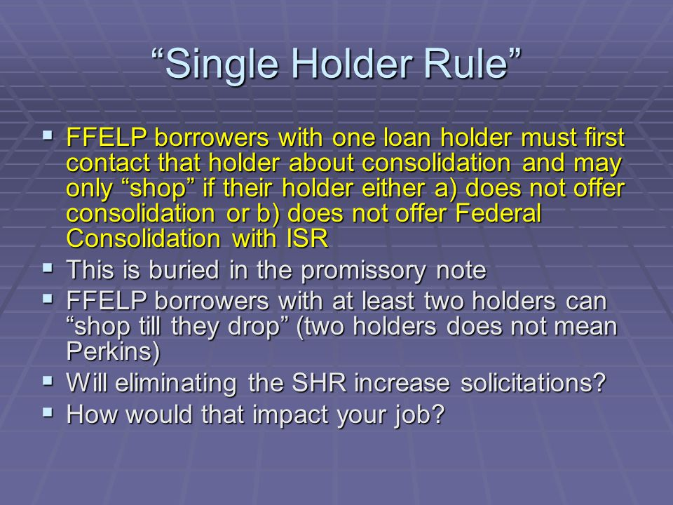 Single Holder Rule  FFELP borrowers with one loan holder must first contact that holder about consolidation and may only shop if their holder either a) does not offer consolidation or b) does not offer Federal Consolidation with ISR  This is buried in the promissory note  FFELP borrowers with at least two holders can shop till they drop (two holders does not mean Perkins)  Will eliminating the SHR increase solicitations.