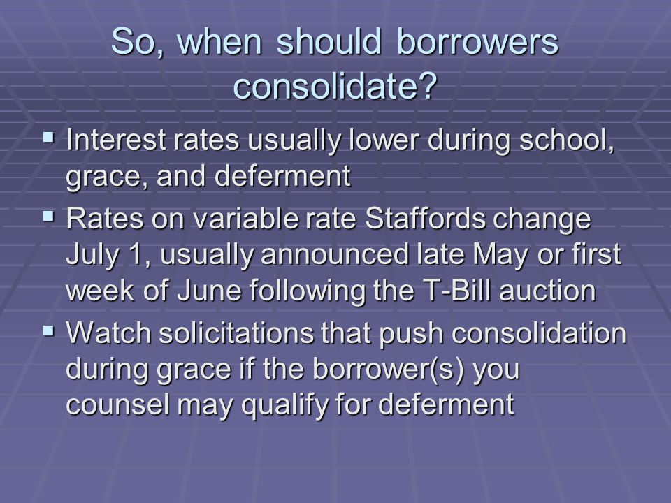  Interest rates usually lower during school, grace, and deferment  Rates on variable rate Staffords change July 1, usually announced late May or first week of June following the T-Bill auction  Watch solicitations that push consolidation during grace if the borrower(s) you counsel may qualify for deferment