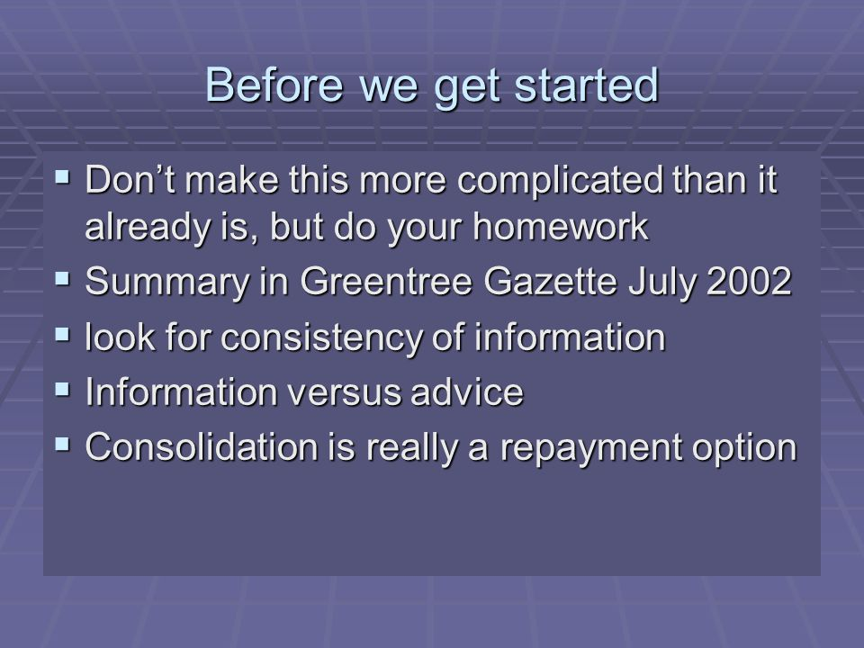 Before we get started  Don't make this more complicated than it already is, but do your homework  Summary in Greentree Gazette July 2002  look for consistency of information  Information versus advice  Consolidation is really a repayment option