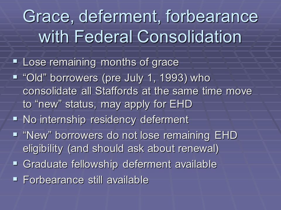 Grace, deferment, forbearance with Federal Consolidation  Lose remaining months of grace  Old borrowers (pre July 1, 1993) who consolidate all Staffords at the same time move to new status, may apply for EHD  No internship residency deferment  New borrowers do not lose remaining EHD eligibility (and should ask about renewal)  Graduate fellowship deferment available  Forbearance still available