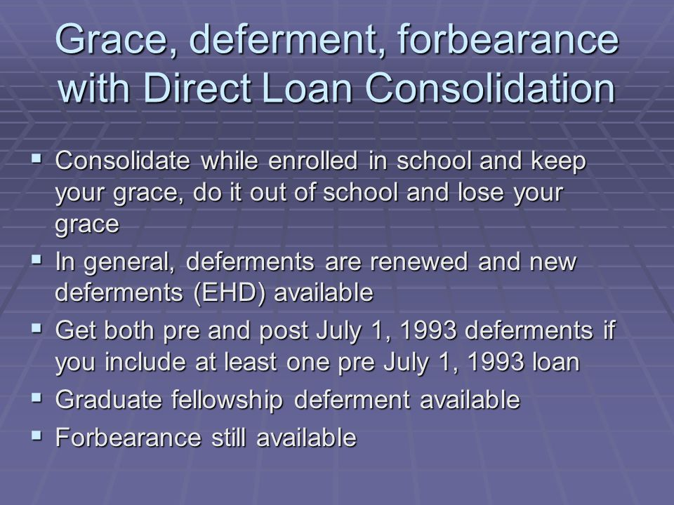 Grace, deferment, forbearance with Direct Loan Consolidation  Consolidate while enrolled in school and keep your grace, do it out of school and lose your grace  In general, deferments are renewed and new deferments (EHD) available  Get both pre and post July 1, 1993 deferments if you include at least one pre July 1, 1993 loan  Graduate fellowship deferment available  Forbearance still available