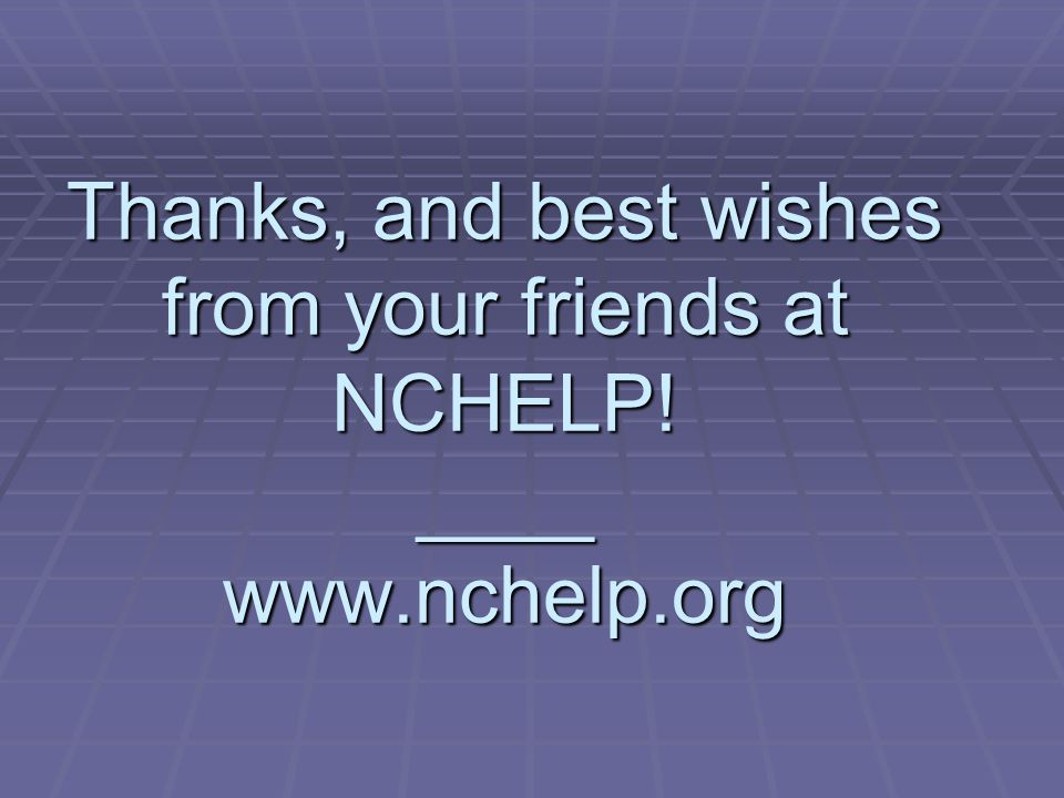 Thanks, and best wishes from your friends at NCHELP! ____ www.nchelp.org