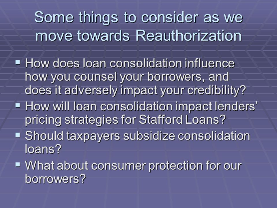 Some things to consider as we move towards Reauthorization  How does loan consolidation influence how you counsel your borrowers, and does it adversely impact your credibility.