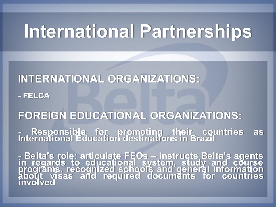 International PartnershipsInternational Partnerships INTERNATIONAL ORGANIZATIONS:INTERNATIONAL ORGANIZATIONS: - FELCA- FELCA FOREIGN EDUCATIONAL ORGANIZATIONS:FOREIGN EDUCATIONAL ORGANIZATIONS: - Responsible for promoting their countries as International Education destinations in Brazil - Belta's role: articulate FEOs – instructs Belta's agents in regards to educational system, study and course programs, recognized schools and general information about visas and required documents for countries involved