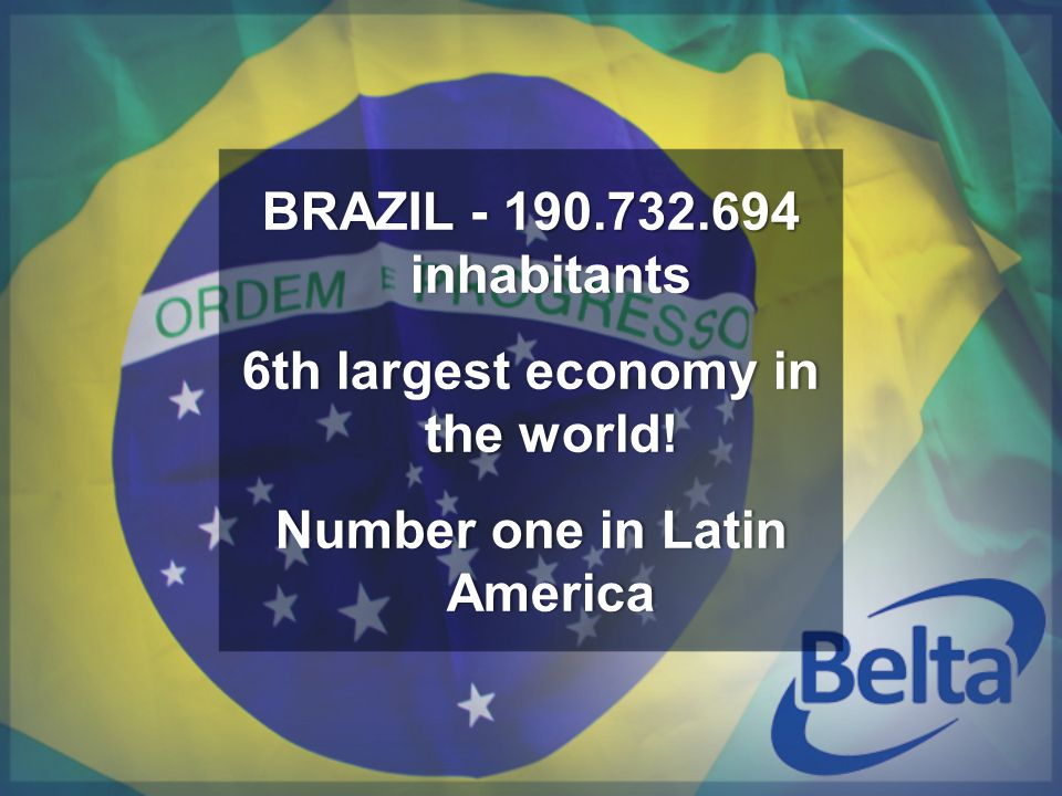 BRAZIL - 190.732.694 inhabitants 6th largest economy in the world! Number one in Latin America