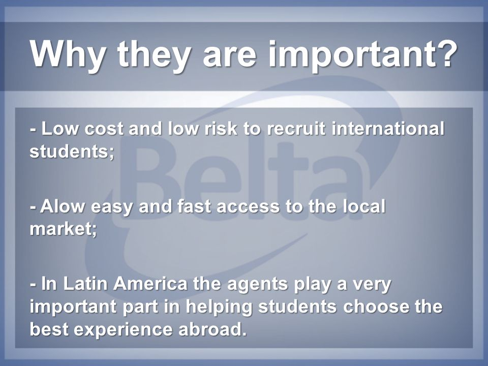 Why they are important? - Low cost and low risk to recruit international students; - Alow easy and fast access to the local market; - In Latin America