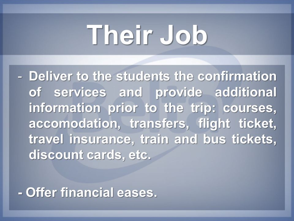 Their Job -Deliver to the students the confirmation of services and provide additional information prior to the trip: courses, accomodation, transfers