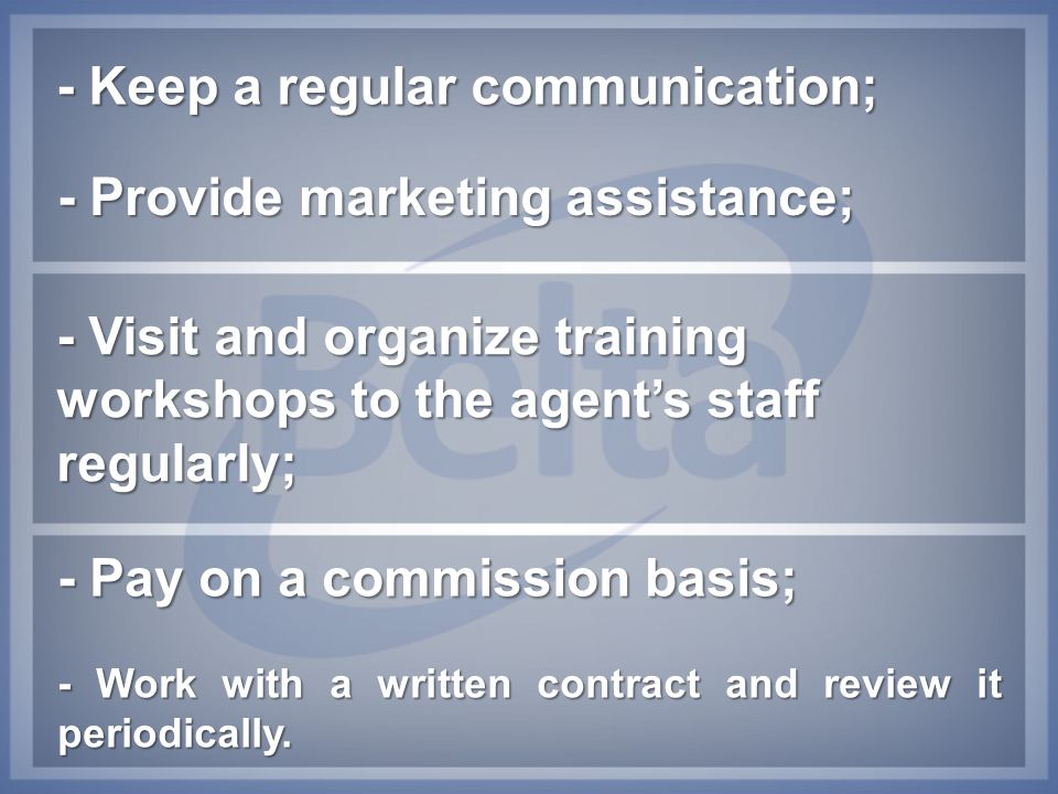 - Keep a regular communication; - Provide marketing assistance; - Visit and organize training workshops to the agent's staff regularly; - Pay on a com