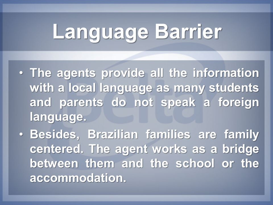 Language Barrier The agents provide all the information with a local language as many students and parents do not speak a foreign language.The agents
