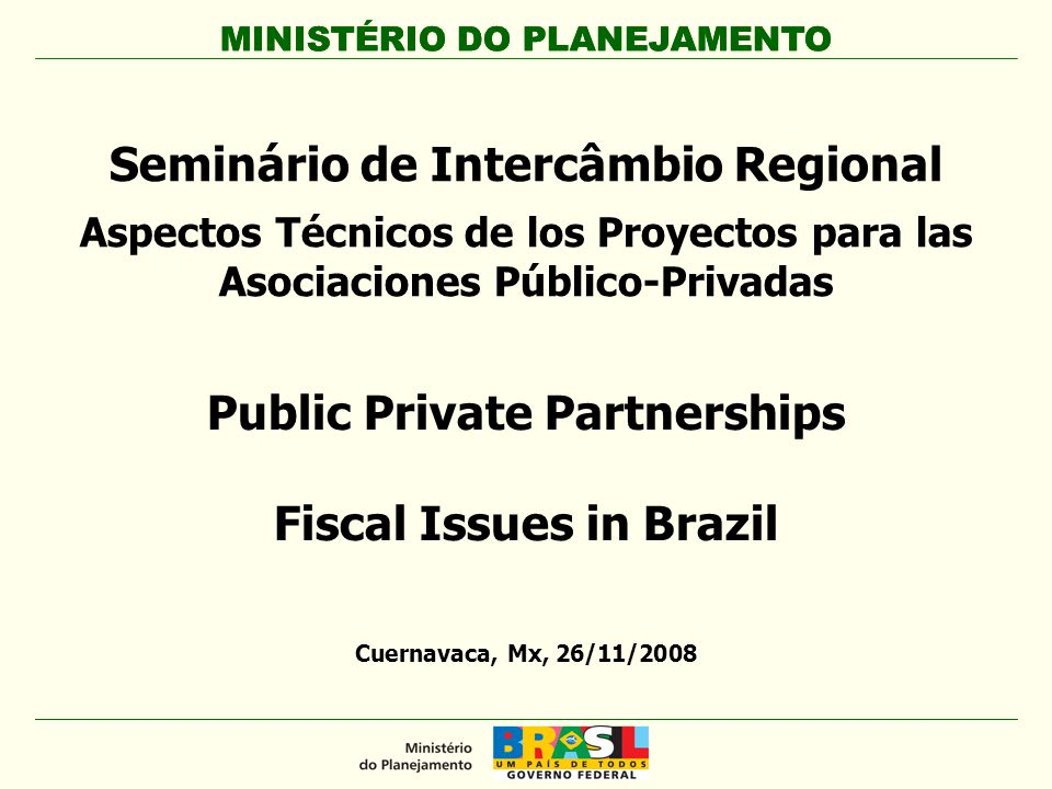 MINISTÉRIO DO PLANEJAMENTO Public Private Partnerships Fiscal Issues in Brazil MINISTÉRIO DO PLANEJAMENTO Cuernavaca, Mx, 26/11/2008 Seminário de Intercâmbio Regional Aspectos Técnicos de los Proyectos para las Asociaciones Público-Privadas