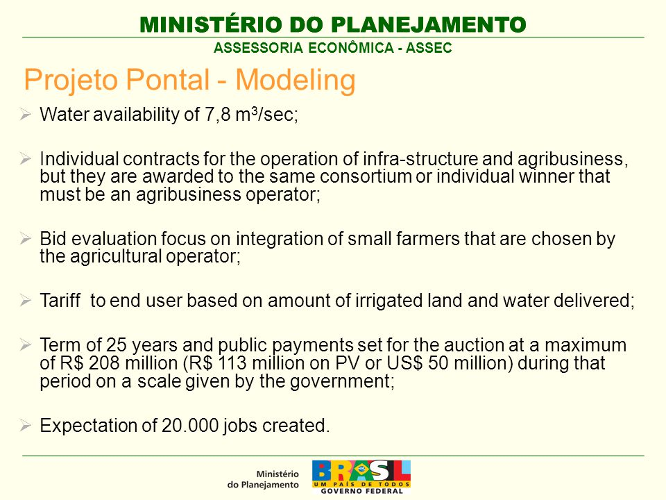 MINISTÉRIO DO PLANEJAMENTO ASSESSORIA ECONÔMICA - ASSEC Projeto Pontal - Modeling  Water availability of 7,8 m 3 /sec;  Individual contracts for the operation of infra-structure and agribusiness, but they are awarded to the same consortium or individual winner that must be an agribusiness operator;  Bid evaluation focus on integration of small farmers that are chosen by the agricultural operator;  Tariff to end user based on amount of irrigated land and water delivered;  Term of 25 years and public payments set for the auction at a maximum of R$ 208 million (R$ 113 million on PV or US$ 50 million) during that period on a scale given by the government;  Expectation of 20.000 jobs created.