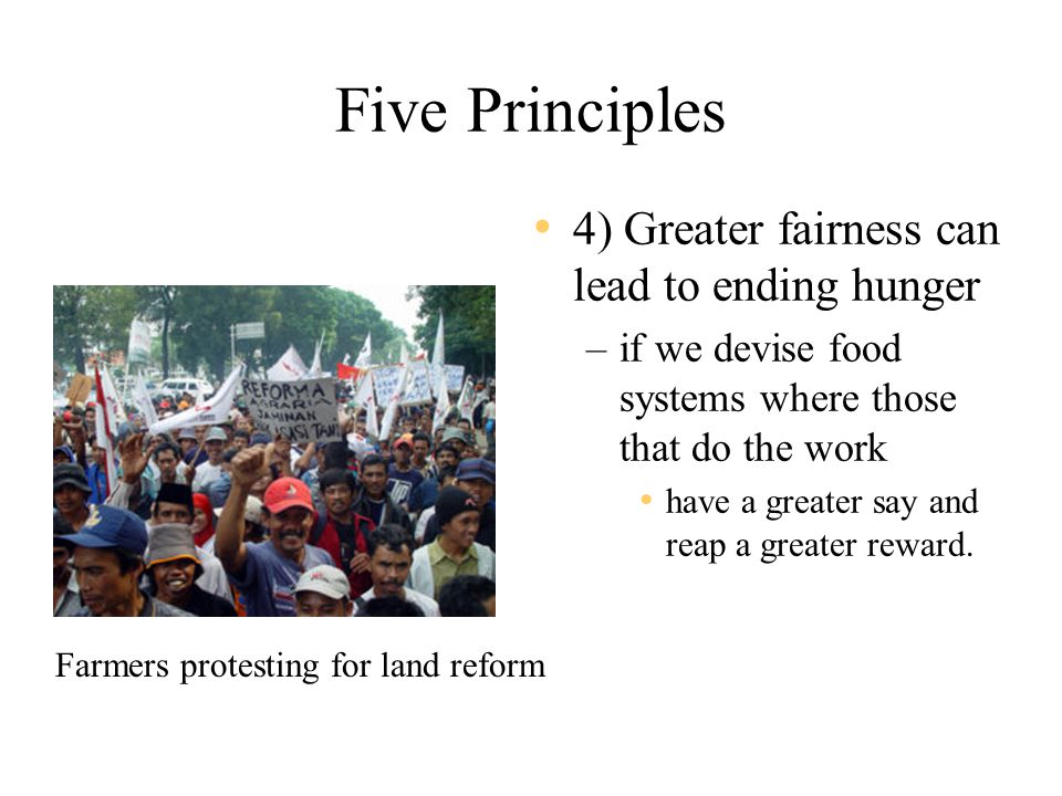 Five Principles 4) Greater fairness can lead to ending hunger –if we devise food systems where those that do the work have a greater say and reap a greater reward.