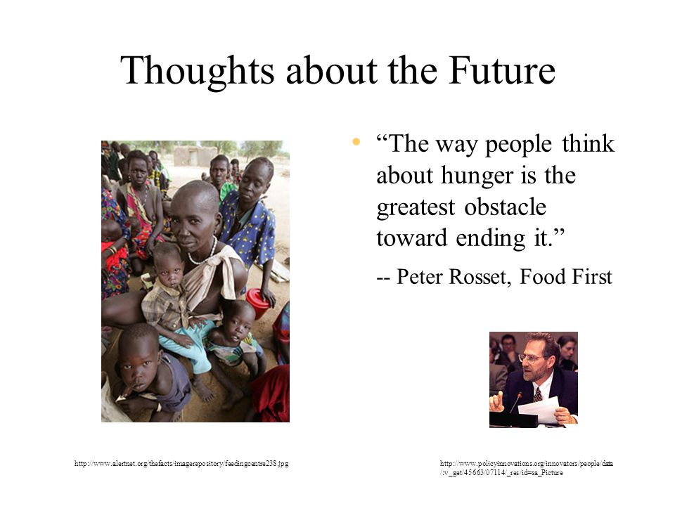 Thoughts about the Future The way people think about hunger is the greatest obstacle toward ending it. -- Peter Rosset, Food First http://www.alertnet.org/thefacts/imagerepository/feedingcentre238.jpghttp://www.policyinnovations.org/innovators/people/data /:v_get/45663/07114/_res/id=sa_Picture