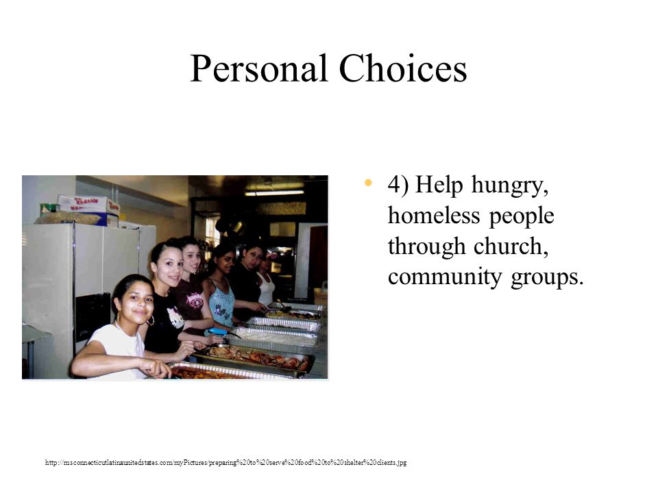 Personal Choices 4) Help hungry, homeless people through church, community groups.