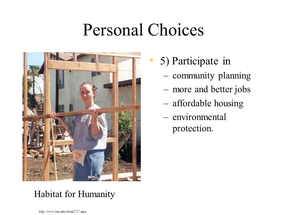 Personal Choices 5) Participate in –community planning –more and better jobs –affordable housing –environmental protection.