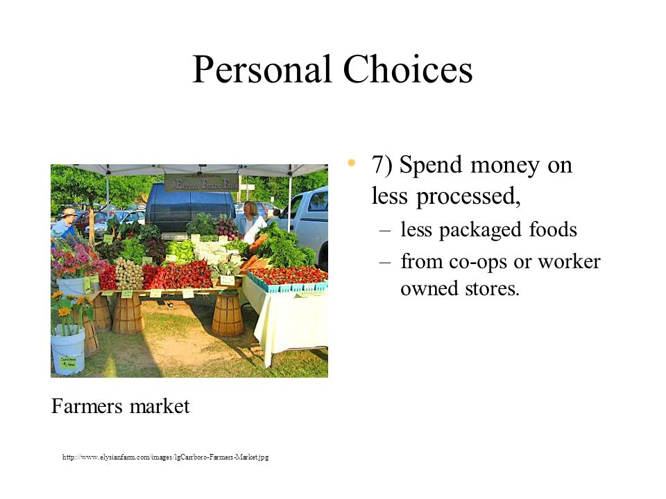 Personal Choices 7) Spend money on less processed, –less packaged foods –from co-ops or worker owned stores.