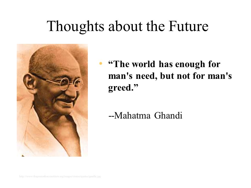 Thoughts about the Future The world has enough for man s need, but not for man s greed. --Mahatma Ghandi http://www.theprometheusinstitute.org/images/stories/quotes/gandhi.jpg