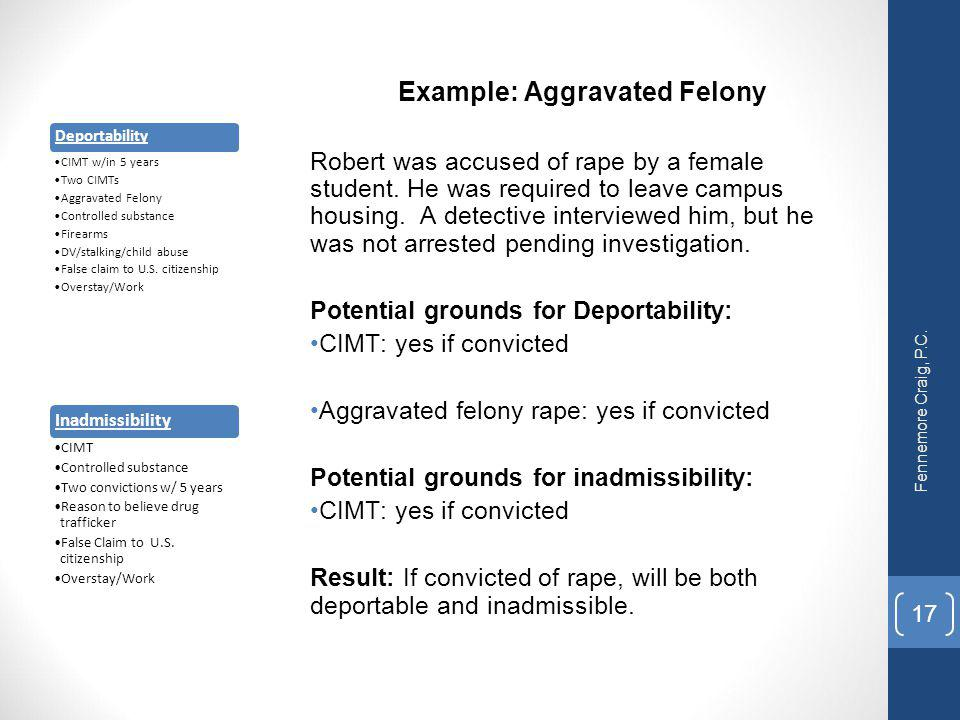 Example: Aggravated Felony Robert was accused of rape by a female student. He was required to leave campus housing. A detective interviewed him, but h