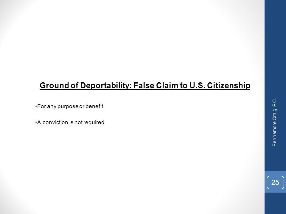 Ground of Deportability: False Claim to U.S. Citizenship For any purpose or benefit A conviction is not required Fennemore Craig, P.C. 25