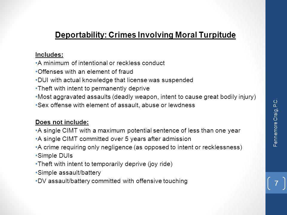 Deportability: Crimes Involving Moral Turpitude Includes: A minimum of intentional or reckless conduct Offenses with an element of fraud DUI with actu
