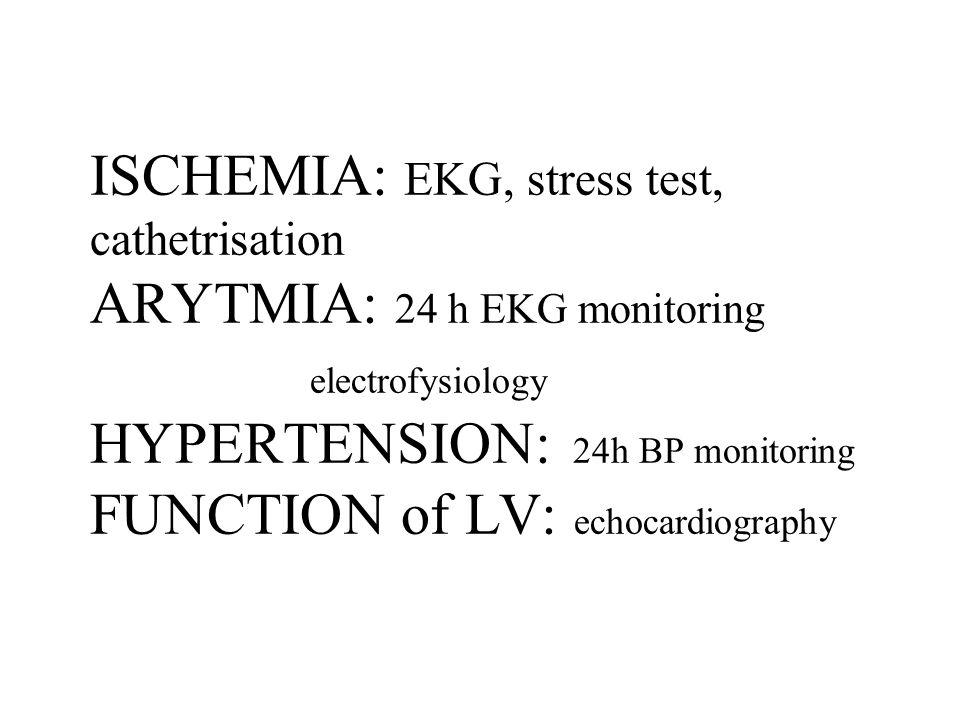 ISCHEMIA: EKG, stress test, cathetrisation ARYTMIA: 24 h EKG monitoring electrofysiology HYPERTENSION: 24h BP monitoring FUNCTION of LV: echocardiography