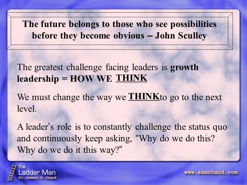 The future belongs to those who see possibilities before they become obvious – John Sculley The greatest challenge facing leaders is growth leadership = HOW WE THINK We must change the way we to go to the next level.