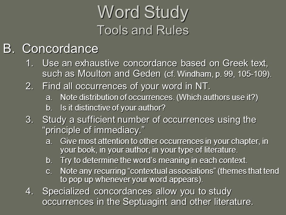 Word Study Tools and Rules B.Concordance 1.Use an exhaustive concordance based on Greek text, such as Moulton and Geden (cf.