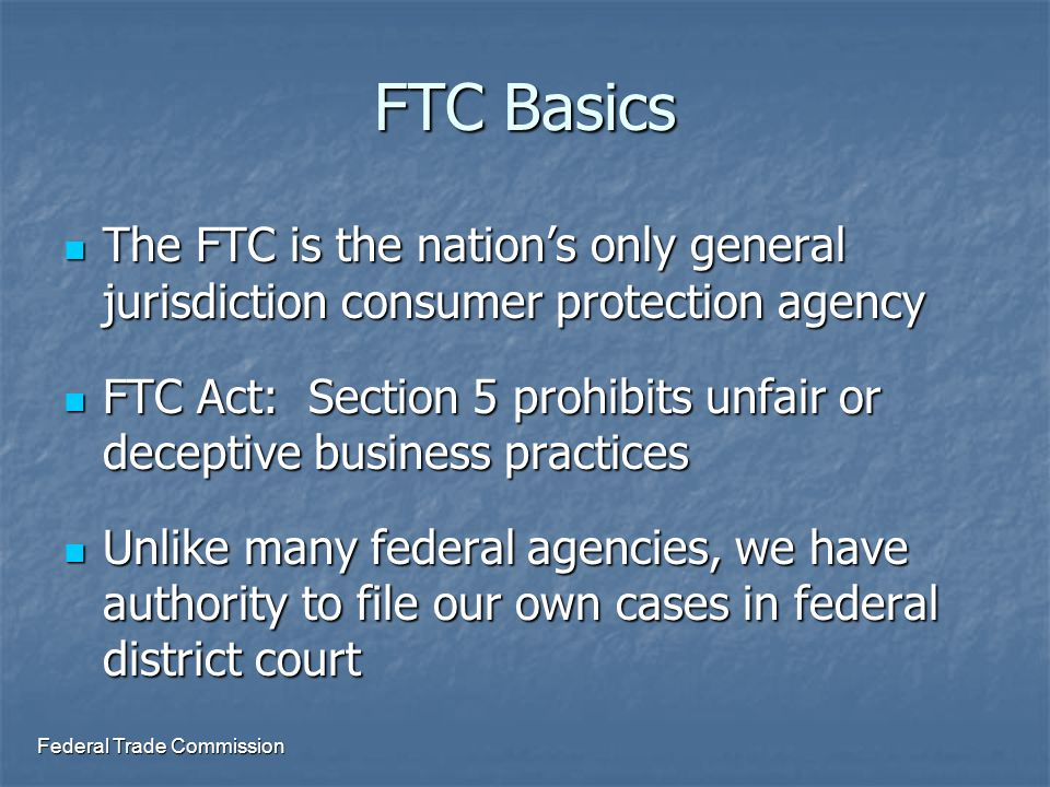 FTC Basics The FTC is the nation's only general jurisdiction consumer protection agency The FTC is the nation's only general jurisdiction consumer protection agency FTC Act: Section 5 prohibits unfair or deceptive business practices FTC Act: Section 5 prohibits unfair or deceptive business practices Unlike many federal agencies, we have authority to file our own cases in federal district court Unlike many federal agencies, we have authority to file our own cases in federal district court