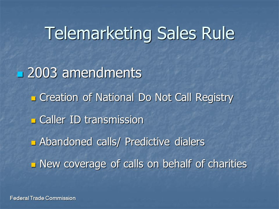 Federal Trade Commission Telemarketing Sales Rule 2003 amendments 2003 amendments Creation of National Do Not Call Registry Creation of National Do Not Call Registry Caller ID transmission Caller ID transmission Abandoned calls/ Predictive dialers Abandoned calls/ Predictive dialers New coverage of calls on behalf of charities New coverage of calls on behalf of charities