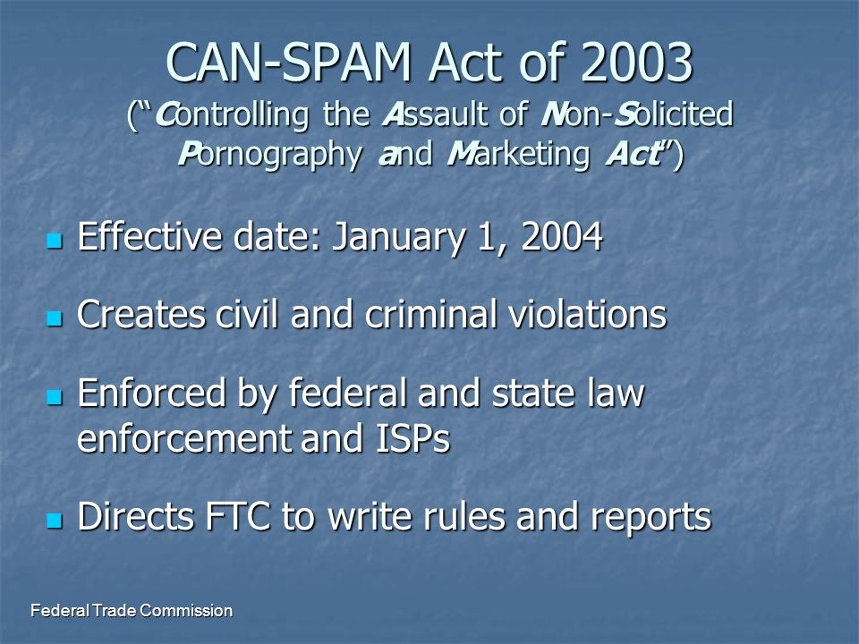 Federal Trade Commission CAN-SPAM Act: New Civil Violations False or misleading header information False or misleading header information Deceptive subject lines Deceptive subject lines Failure to provide an opt-out method and honor opt-out requests Failure to provide an opt-out method and honor opt-out requests Failure to include: Failure to include: Identification that the message is an advertisement Identification that the message is an advertisement Sender's valid physical postal address Sender's valid physical postal address For sexually oriented messages: For sexually oriented messages: Failure to include warning label (established by FTC) Failure to include warning label (established by FTC) Failure to require additional steps to view material after opening message Failure to require additional steps to view material after opening message