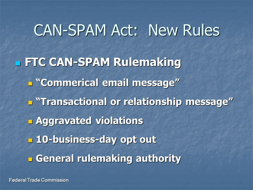 Federal Trade Commission CAN-SPAM Act: New Rules FTC CAN-SPAM Rulemaking FTC CAN-SPAM Rulemaking Commerical email message Commerical email message Transactional or relationship message Transactional or relationship message Aggravated violations Aggravated violations 10-business-day opt out 10-business-day opt out General rulemaking authority General rulemaking authority