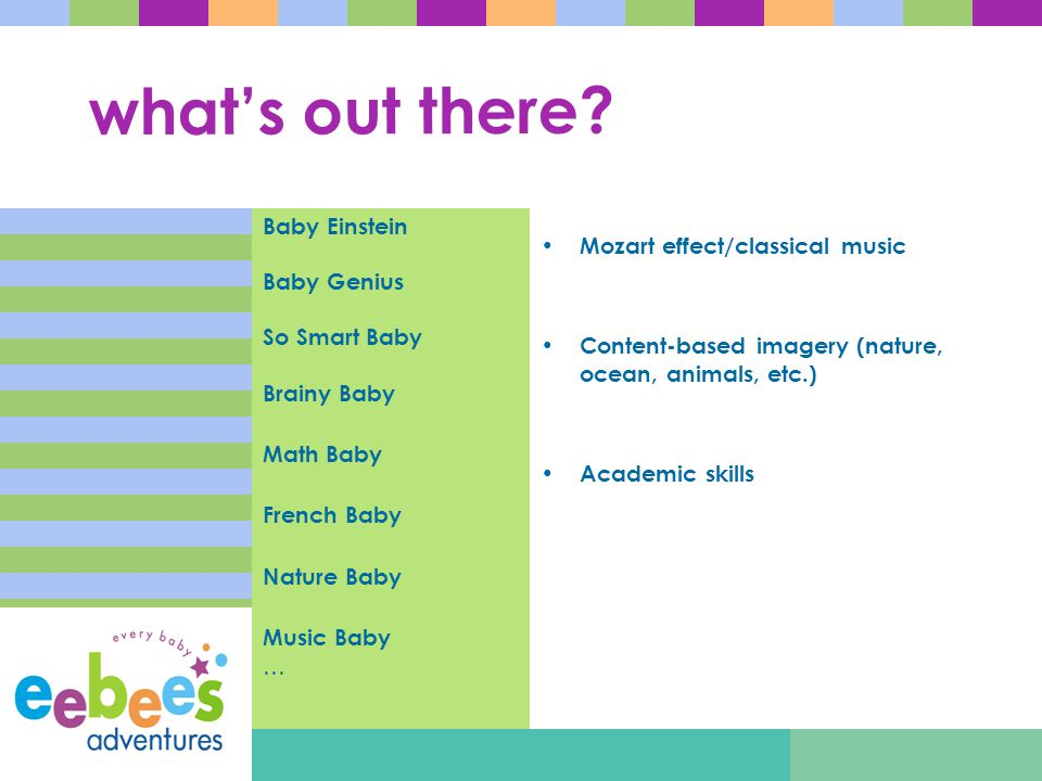 what's out there? Baby Einstein Baby Genius So Smart Baby Brainy Baby Math Baby French Baby Nature Baby Music Baby … Mozart effect/classical music Con
