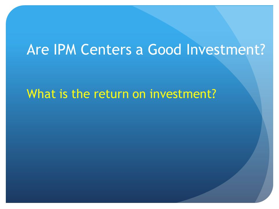 Are IPM Centers a Good Investment What is the return on investment