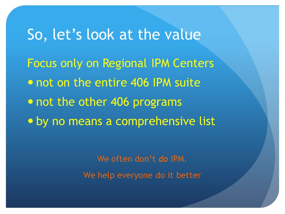 So, let's look at the value Focus only on Regional IPM Centers not on the entire 406 IPM suite not the other 406 programs by no means a comprehensive list We often don't do IPM.