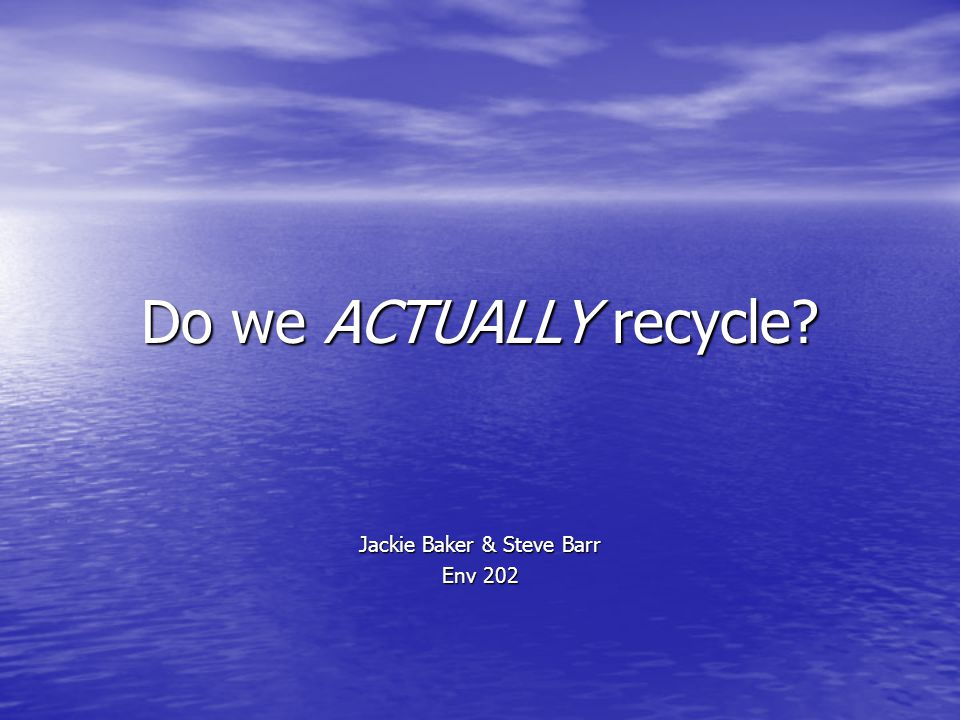 Do we ACTUALLY recycle? Jackie Baker & Steve Barr Env 202