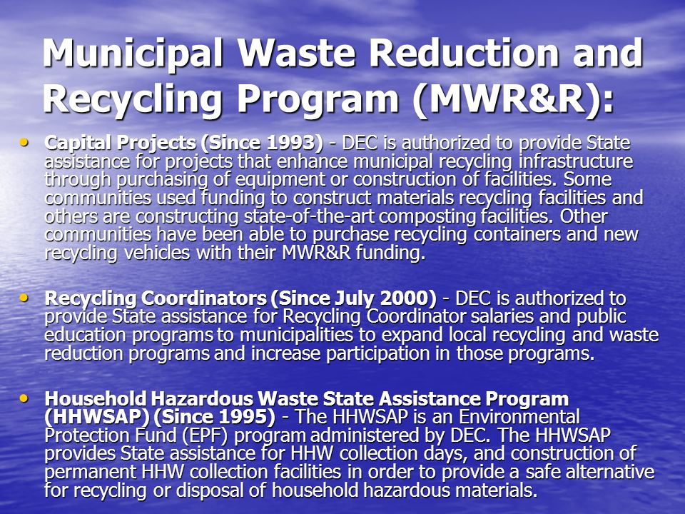 Municipal Waste Reduction and Recycling Program (MWR&R): Capital Projects (Since 1993) - DEC is authorized to provide State assistance for projects that enhance municipal recycling infrastructure through purchasing of equipment or construction of facilities.