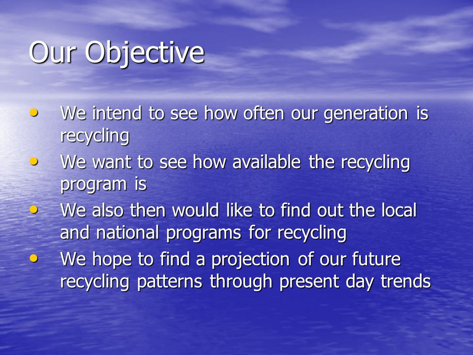 Our Objective We intend to see how often our generation is recycling We want to see how available the recycling program is We also then would like to find out the local and national programs for recycling We hope to find a projection of our future recycling patterns through present day trends