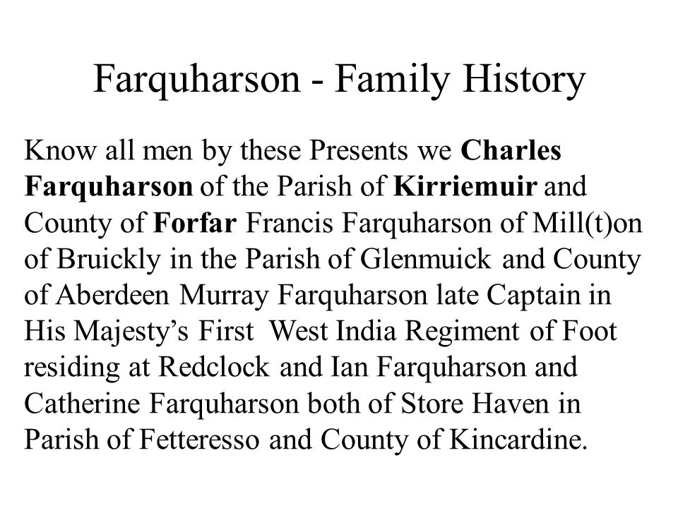 Farquharson - Family History Know all men by these Presents we Charles Farquharson of the Parish of Kirriemuir and County of Forfar Francis Farquharson of Mill(t)on of Bruickly in the Parish of Glenmuick and County of Aberdeen Murray Farquharson late Captain in His Majesty's First West India Regiment of Foot residing at Redclock and Ian Farquharson and Catherine Farquharson both of Store Haven in Parish of Fetteresso and County of Kincardine.