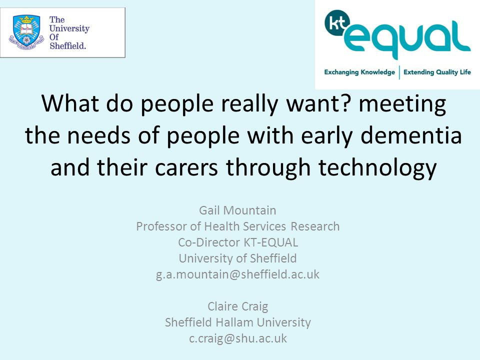 What do people really want? meeting the needs of people with early dementia and their carers through technology Gail Mountain Professor of Health Serv