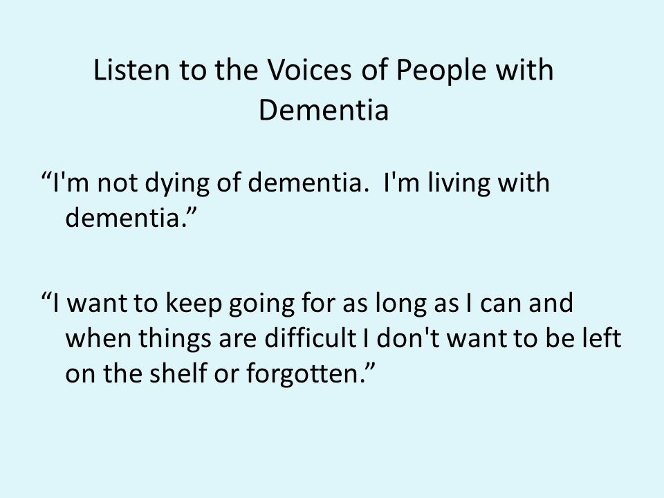 "Listen to the Voices of People with Dementia ""I'm not dying of dementia. I'm living with dementia."" ""I want to keep going for as long as I can and whe"