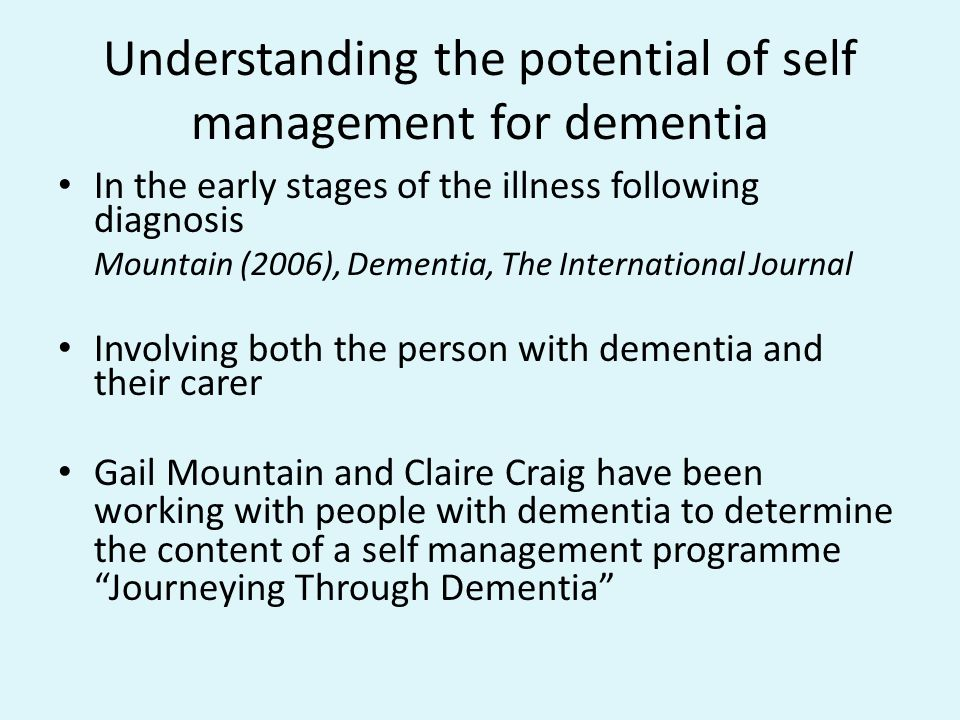 Understanding the potential of self management for dementia In the early stages of the illness following diagnosis Mountain (2006), Dementia, The International Journal Involving both the person with dementia and their carer Gail Mountain and Claire Craig have been working with people with dementia to determine the content of a self management programme Journeying Through Dementia