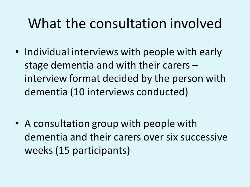 What the consultation involved Individual interviews with people with early stage dementia and with their carers – interview format decided by the per