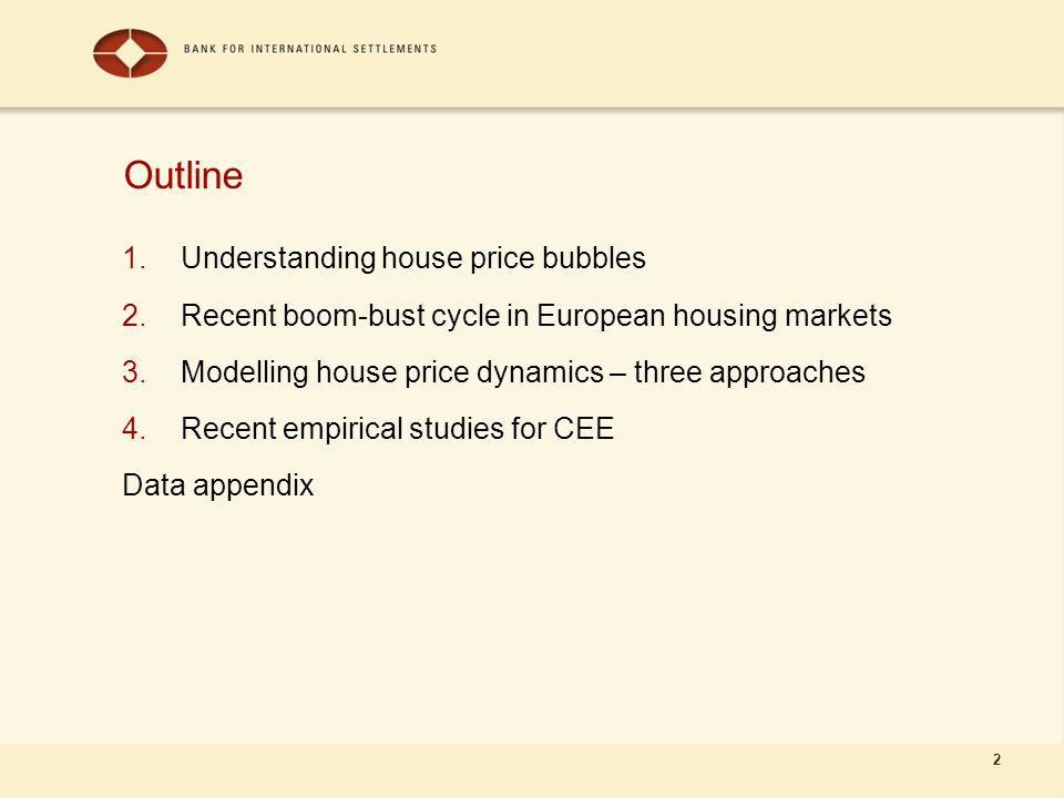 2 Outline 1.Understanding house price bubbles 2.Recent boom-bust cycle in European housing markets 3.Modelling house price dynamics – three approaches 4.Recent empirical studies for CEE Data appendix
