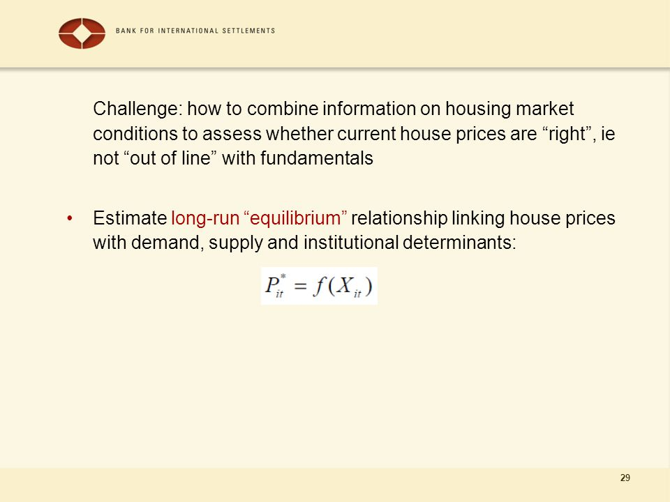 "29 Challenge: how to combine information on housing market conditions to assess whether current house prices are ""right"", ie not ""out of line"" with fu"