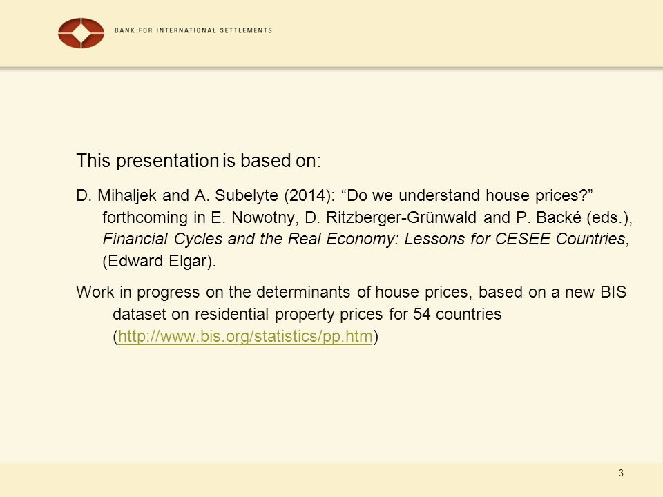 "3 This presentation is based on: D. Mihaljek and A. Subelyte (2014): ""Do we understand house prices?"" forthcoming in E. Nowotny, D. Ritzberger-Grünwal"