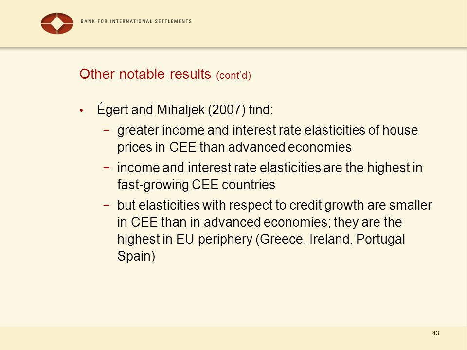 43 Other notable results (cont'd) Égert and Mihaljek (2007) find: −greater income and interest rate elasticities of house prices in CEE than advanced economies −income and interest rate elasticities are the highest in fast-growing CEE countries −but elasticities with respect to credit growth are smaller in CEE than in advanced economies; they are the highest in EU periphery (Greece, Ireland, Portugal Spain)