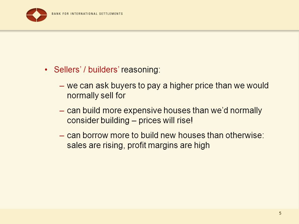 5 Sellers' / builders' reasoning: –we can ask buyers to pay a higher price than we would normally sell for –can build more expensive houses than we'd normally consider building – prices will rise.